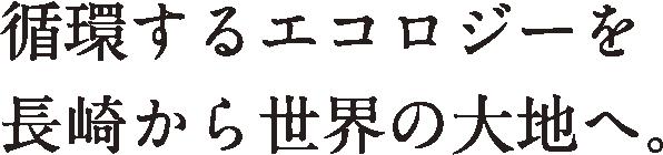 循環するエコロジーを長崎から世界の大地へ。