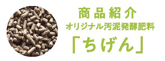 商品紹介オリジナル汚泥発酵肥料「ちげん」