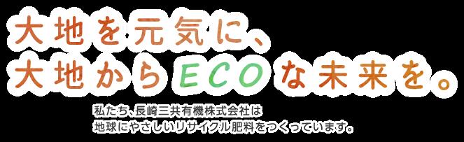 大地を元気に、大地からECOな未来を。私たち、長崎三共有機株式会社は地球にやさしいリサクル肥料をつくっています。